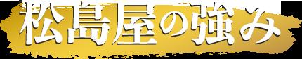 松島屋の強み